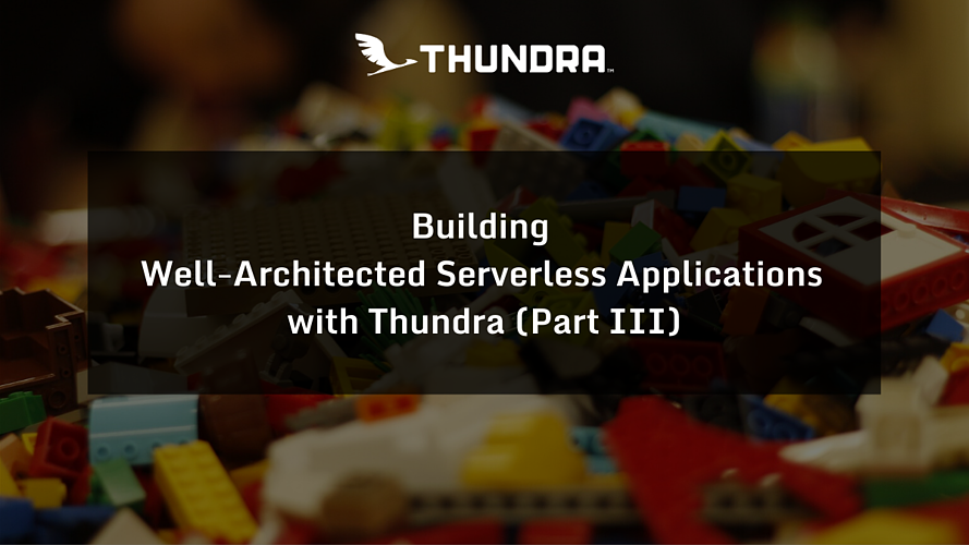 Building Well-Architected Serverless Applications with Thundra (Part III)